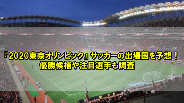 『2020東京オリンピック』 サッカーの出場国を予想!優勝候補や注目選手も調査