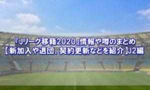 『Jリーグ移籍2020』情報や噂のまとめ【新加入や退団、契約更新などを紹介】J2編