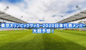 【最新】『東京オリンピック2020』サッカー日本代表メンバーを大予想!メンバー・スタメン・フォーメーションはこうなる!!