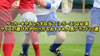 サッカーをやるならすね当て(レガース)は必須【サイズの選び方や付け方&おすすめ人気ブランド10選】
