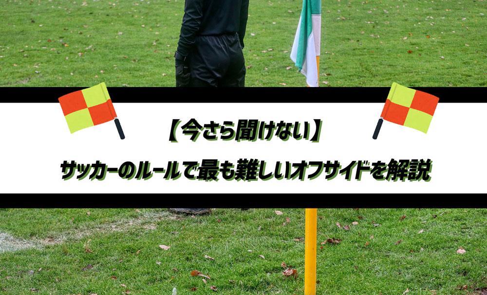 【今さら聞けない】サッカーのルールで最も難しいオフサイドを解説