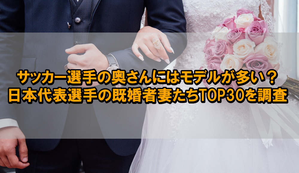 サッカー選手の奥さんにはモデルが多い?日本代表選手の既婚者妻たちTOP30を調査