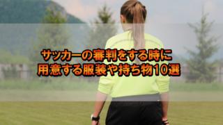 サッカーの審判をする時に用意する服装や持ち物10選
