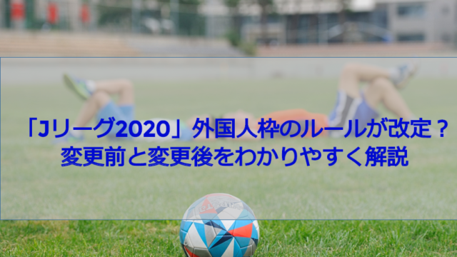 『Jリーグ2020』外国人枠のルールが改正?変更前と変更後をわかりやすく解説