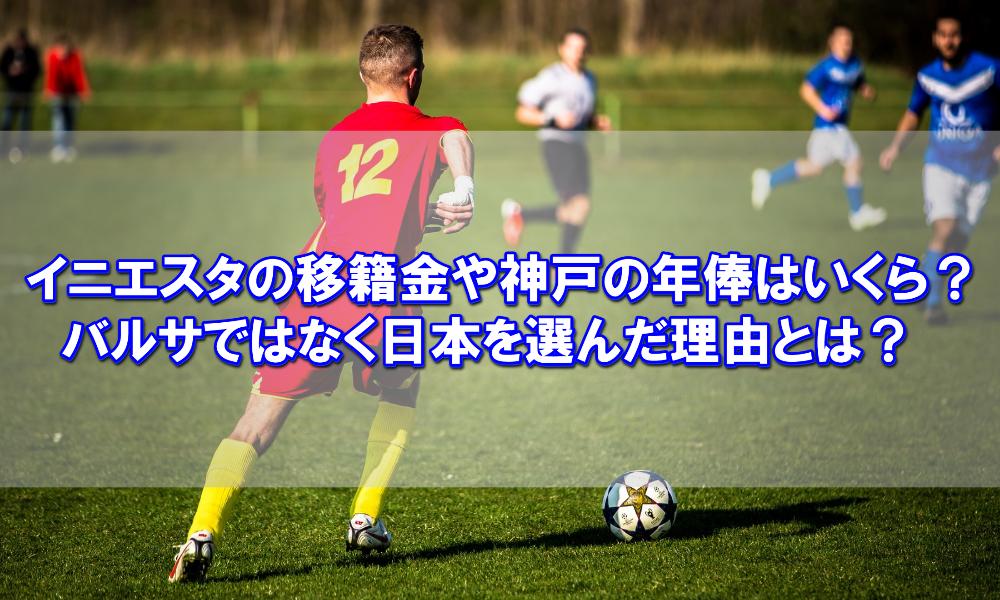 イニエスタの移籍金や神戸の年俸はいくら?バルサではなく日本を選んだ理由とは?