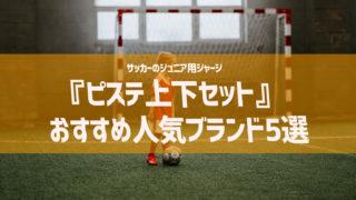 サッカーのジュニア用ジャージ『ピステ上下セット』おすすめ人気ブランド5選