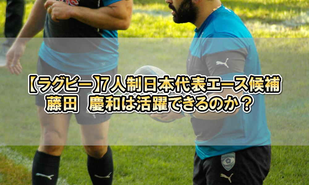 【ラグビー】7人制日本代表エース候補・藤田 慶和は活躍できるのか?