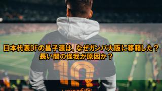 日本代表DFの昌子源はなぜガンバ大阪に移籍した?長い間の怪我が原因か?