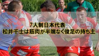 7人制日本代表・松井千士は筋肉が半端なく俊足の持ち主