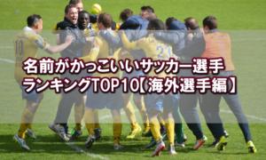 名前がかっこいいサッカー選手ランキングTOP10【海外選手編】